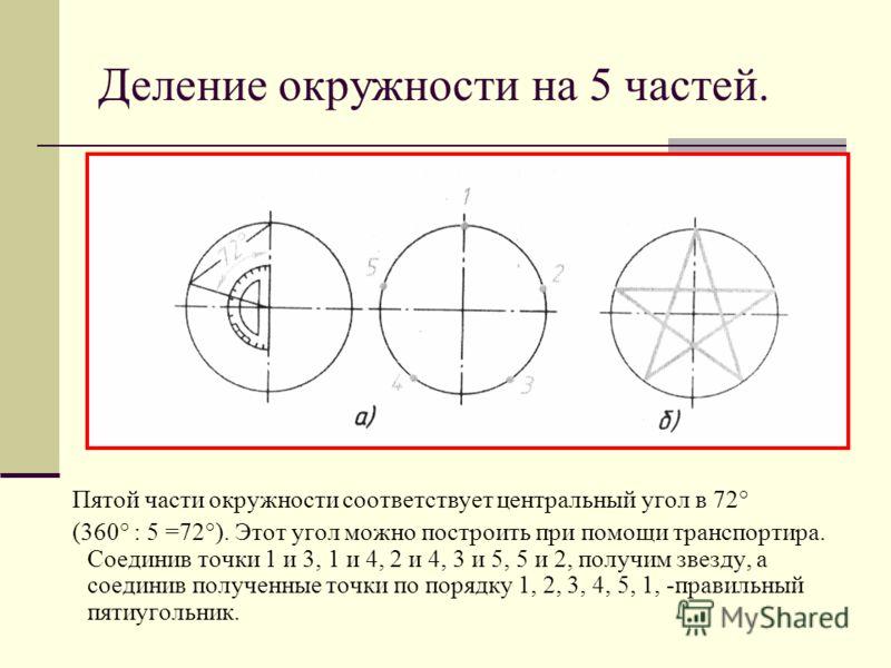 Деление окружности на 5 частей. Пятой части окружности соответствует центральный угол в 72° (360° : 5 =72°). Этот угол можно построить при помощи транспортира. Соединив точки 1 и 3, 1 и 4, 2 и 4, 3 и 5, 5 и 2, получим звезду, а соединив полученные то