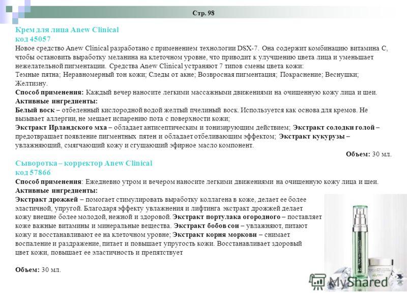 Стр. 98 Крем для лица Anew Clinical код 45057 Новое средство Anew Clinical разработано с применением технологии DSХ-7. Она содержит комбинацию витамина С, чтобы остановить выработку меланина на клеточном уровне, что приводит к улучшению цвета лица и
