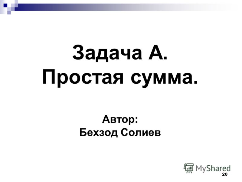 20 Задача A. Простая сумма. Автор: Бехзод Солиев