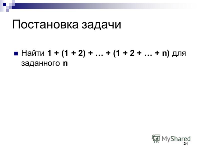 21 Постановка задачи Найти 1 + (1 + 2) + … + (1 + 2 + … + n) для заданного n
