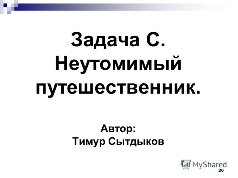 26 Задача C. Неутомимый путешественник. Автор: Тимур Сытдыков