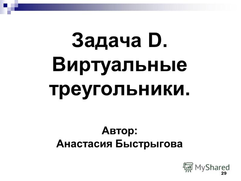 29 Задача D. Виртуальные треугольники. Автор: Анастасия Быстрыгова