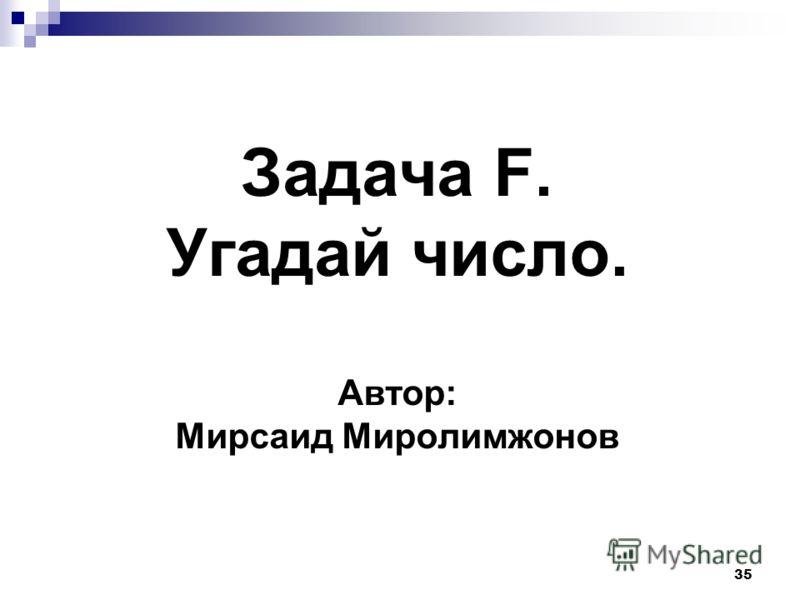 35 Задача F. Угадай число. Автор: Мирсаид Миролимжонов