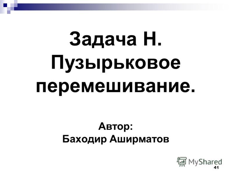 41 Задача H. Пузырьковое перемешивание. Автор: Баходир Аширматов