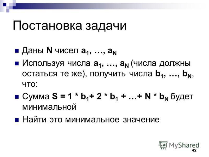42 Постановка задачи Даны N чисел a 1, …, a N Используя числа a 1, …, a N (числа должны остаться те же), получить числа b 1, …, b N, что: Сумма S = 1 * b 1 + 2 * b 1 + …+ N * b N будет минимальной Найти это минимальное значение