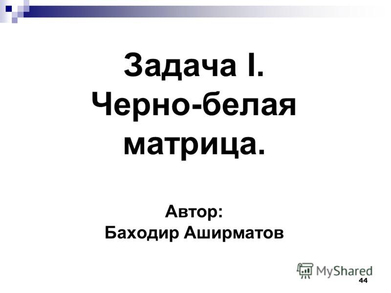 44 Задача I. Черно-белая матрица. Автор: Баходир Аширматов