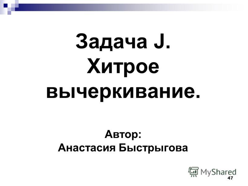 47 Задача J. Хитрое вычеркивание. Автор: Анастасия Быстрыгова