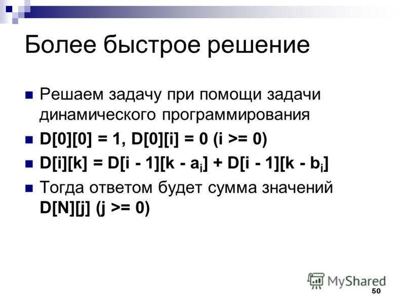 50 Более быстрое решение Решаем задачу при помощи задачи динамического программирования D[0][0] = 1, D[0][i] = 0 (i >= 0) D[i][k] = D[i - 1][k - a i ] + D[i - 1][k - b i ] Тогда ответом будет сумма значений D[N][j] (j >= 0)