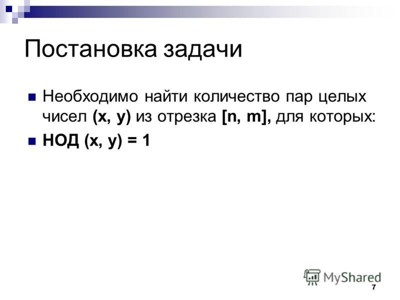 7 Постановка задачи Необходимо найти количество пар целых чисел (x, y) из отрезка [n, m], для которых: НОД (x, y) = 1