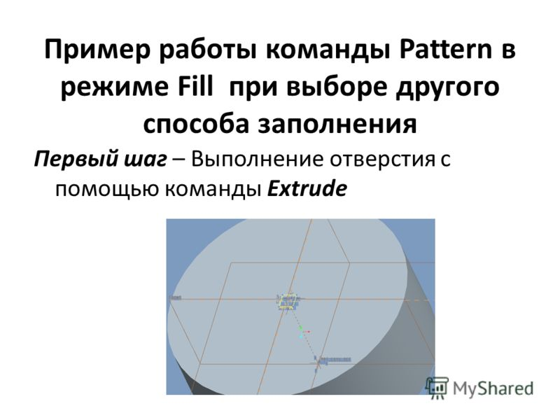Пример работы команды Pattern в режиме Fill при выборе другого способа заполнения Первый шаг – Выполнение отверстия с помощью команды Extrude