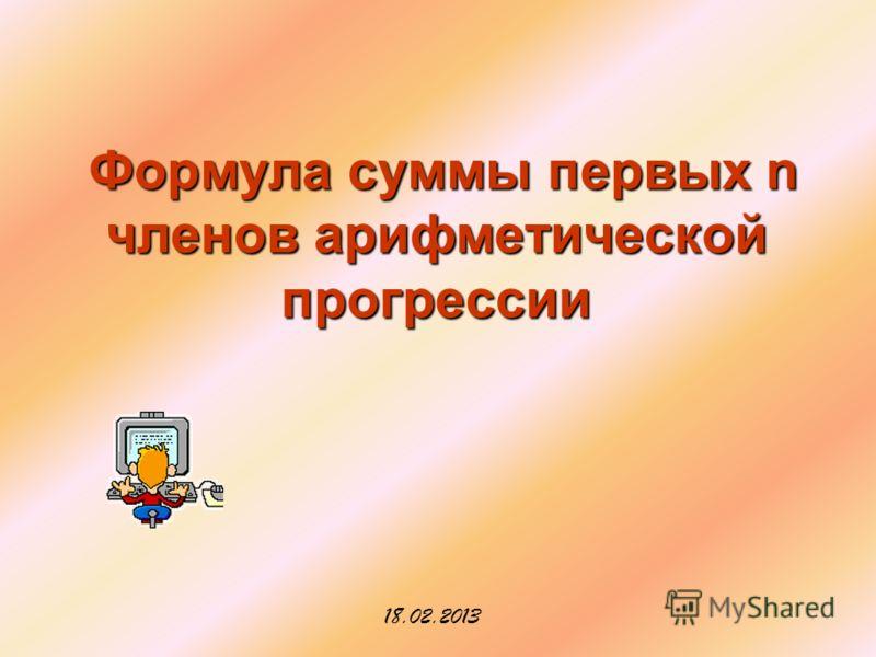 Формула суммы первых n членов арифметической прогрессии Формула суммы первых n членов арифметической прогрессии 18.02.2013