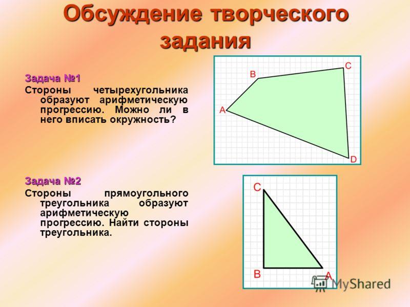 Обсуждение творческого задания Задача 1 Стороны четырехугольника образуют арифметическую прогрессию. Можно ли в него вписать окружность? Задача 2 Стороны прямоугольного треугольника образуют арифметическую прогрессию. Найти стороны треугольника.