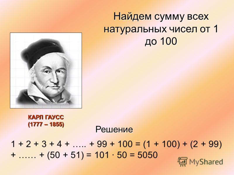 Найдем сумму всех натуральных чисел от 1 до 100 1 + 2 + 3 + 4 + ….. + 99 + 100 = (1 + 100) + (2 + 99) + …… + (50 + 51) = 101 50 = 5050 Решение КАРЛ ГАУСС (1777 – 1855)