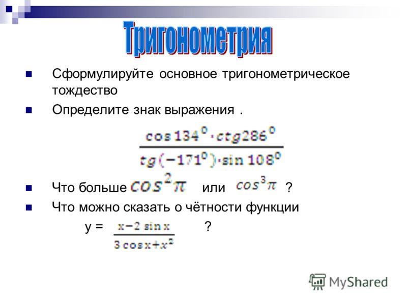 Сформулируйте основное тригонометрическое тождество Определите знак выражения. Что больше или ? Что можно сказать о чётности функции у = ?