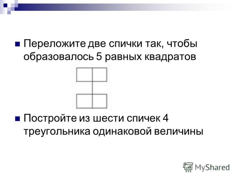 Переложите две спички так, чтобы образовалось 5 равных квадратов Постройте из шести спичек 4 треугольника одинаковой величины