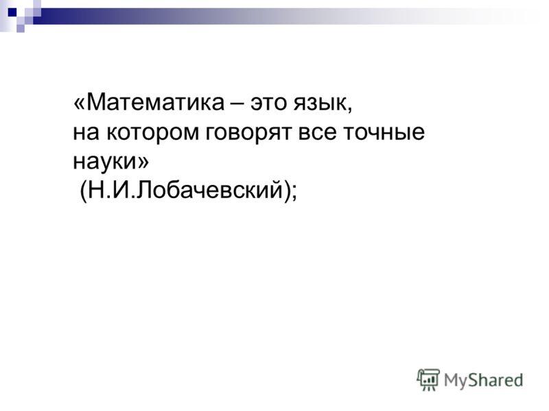 «Математика – это язык, на котором говорят все точные науки» (Н.И.Лобачевский);
