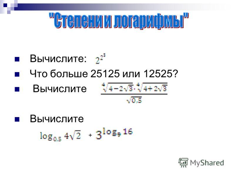 Вычислите: Что больше 25125 или 12525? Вычислите Вычислите +