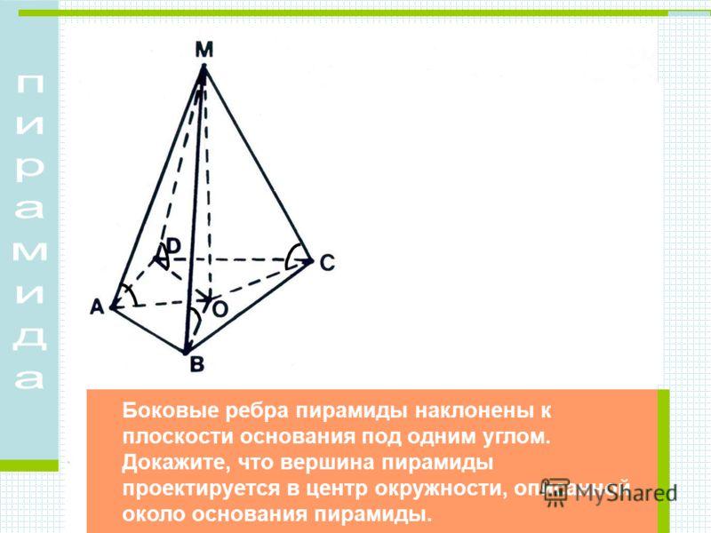 Боковые ребра пирамиды наклонены к плоскости основания под одним углом. Докажите, что вершина пирамиды проектируется в центр окружности, описанной около основания пирамиды.