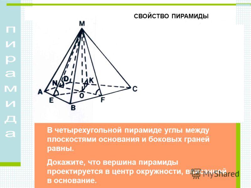 В четырехугольной пирамиде углы между плоскостями основания и боковых граней равны. Докажите, что вершина пирамиды проектируется в центр окружности, вписанной в основание. СВОЙСТВО ПИРАМИДЫ