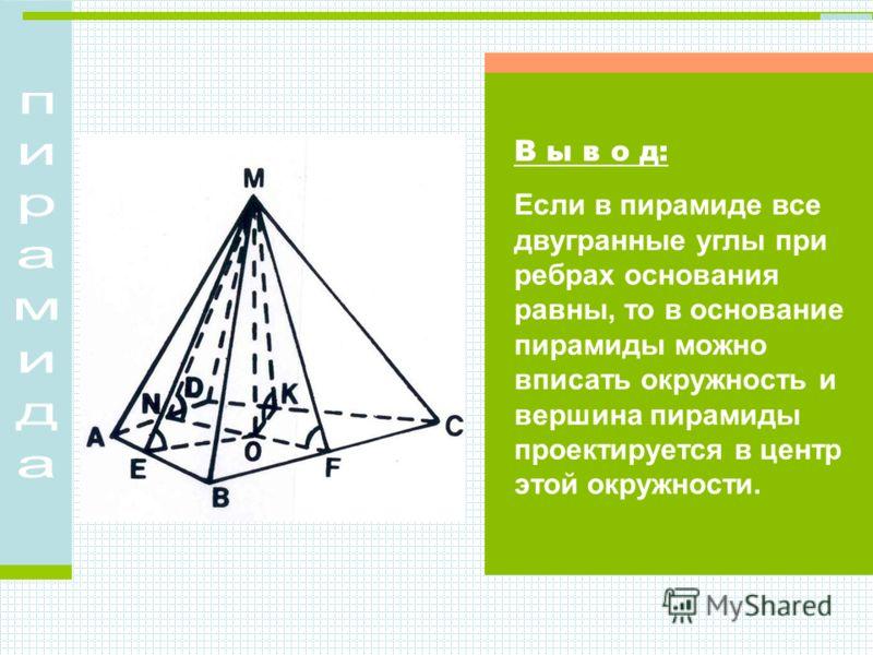 В ы в о д: Если в пирамиде все двугранные углы при ребрах основания равны, то в основание пирамиды можно вписать окружность и вершина пирамиды проектируется в центр этой окружности.