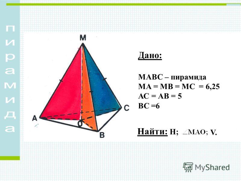 Дано: МАВС – пирамида МА = МВ = МС = 6,25 АС = АВ = 5 ВС =6 Найти: Н; V.V.
