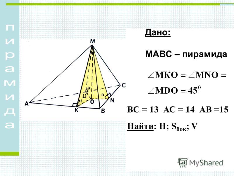 ВС = 13 АС = 14 АВ =15 Найти: Н; S бок ; V Дано: МАВС – пирамида