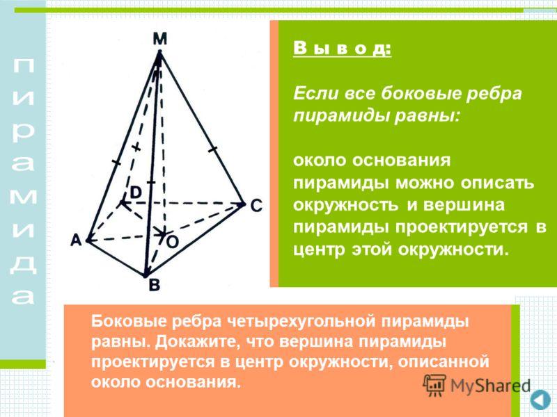 Боковые ребра четырехугольной пирамиды равны. Докажите, что вершина пирамиды проектируется в центр окружности, описанной около основания. В ы в о д: Если все боковые ребра пирамиды равны: около основания пирамиды можно описать окружность и вершина пи