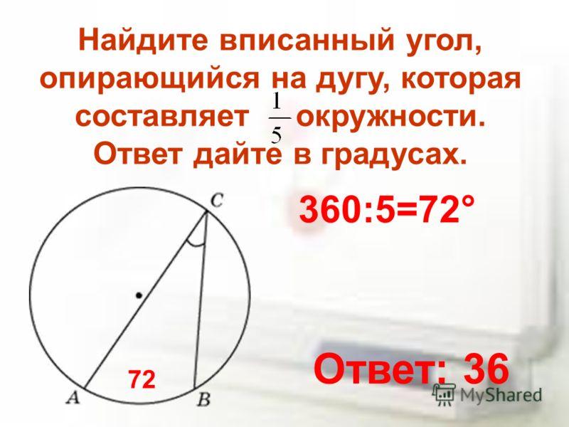Найдите вписанный угол, опирающийся на дугу, которая составляет окружности. Ответ дайте в градусах. 360:5=72° 72 Ответ: 36