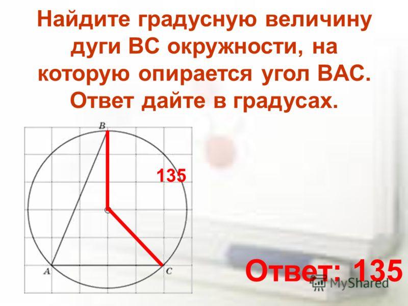 Найдите градусную величину дуги BC окружности, на которую опирается угол BAC. Ответ дайте в градусах. 135 Ответ: 135