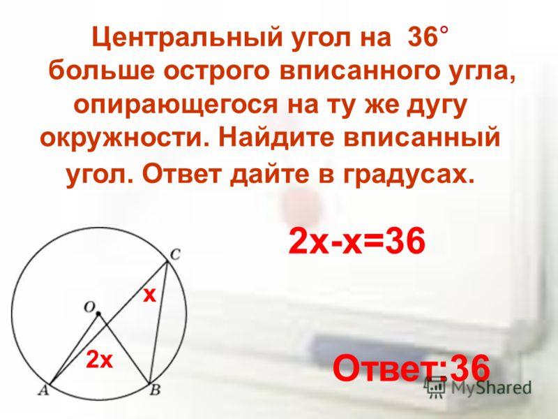 Центральный угол на 36° больше острого вписанного угла, опирающегося на ту же дугу окружности. Найдите вписанный угол. Ответ дайте в градусах. х 2х 2х-х=36 Ответ:36