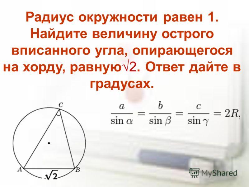 Радиус окружности равен 1. Найдите величину острого вписанного угла, опирающегося на хорду, равную2. Ответ дайте в градусах.