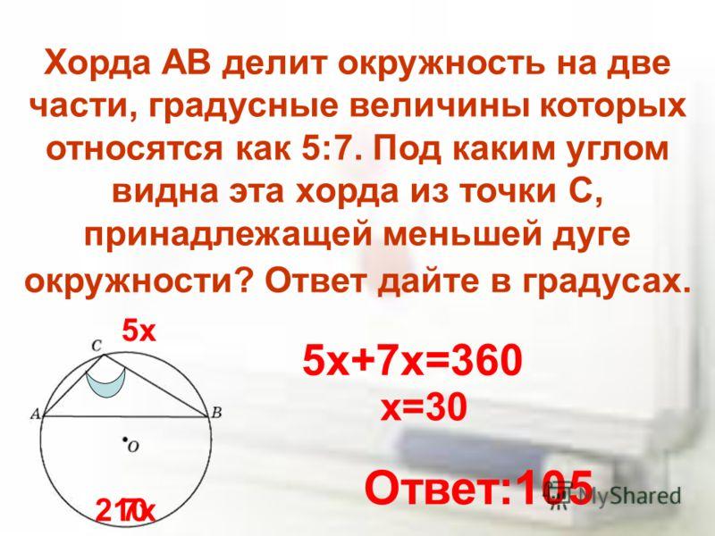 Хорда AB делит окружность на две части, градусные величины которых относятся как 5:7. Под каким углом видна эта хорда из точки C, принадлежащей меньшей дуге окружности? Ответ дайте в градусах. 5х 7х 5х+7х=360 х=30 210 Ответ:105