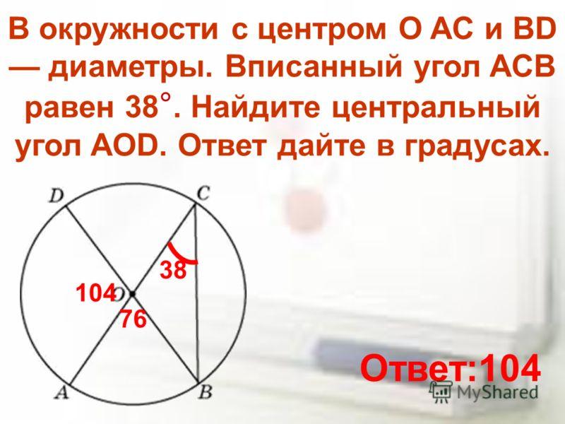 В окружности с центром O AC и BD диаметры. Вписанный угол ACB равен 38 °. Найдите центральный угол AOD. Ответ дайте в градусах. 38 76 104 Ответ:104