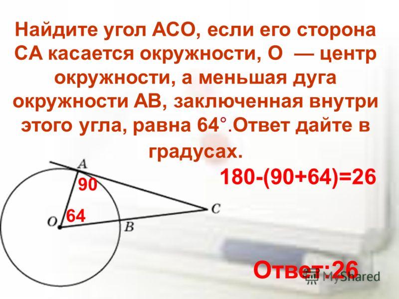 Найдите угол ACO, если его сторона CA касается окружности, O центр окружности, а меньшая дуга окружности AB, заключенная внутри этого угла, равна 64°.Ответ дайте в градусах. 64 90 180-(90+64)=26 Ответ:26