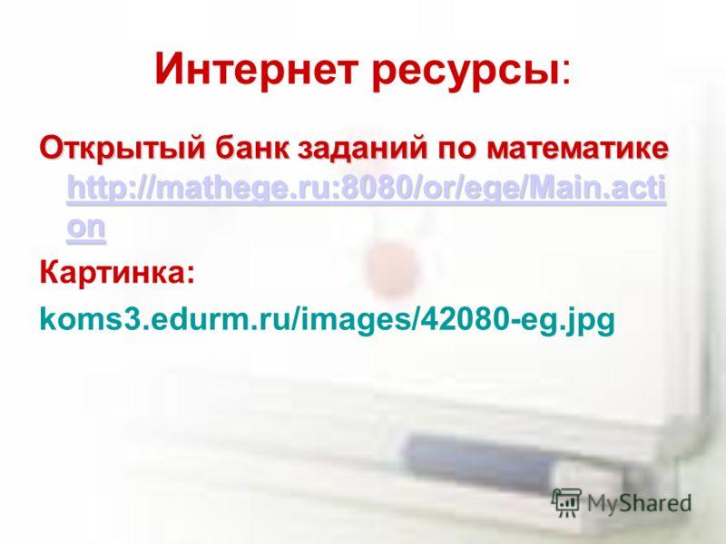 Интернет ресурсы: Открытый банк заданий по математике http://mathege.ru:8080/or/ege/Main.acti on http://mathege.ru:8080/or/ege/Main.acti on http://mathege.ru:8080/or/ege/Main.acti on Картинка: koms3.edurm.ru/images/42080-eg.jpg