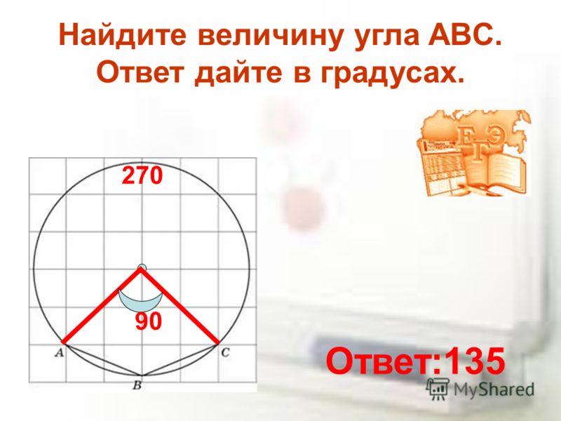 Найдите величину угла ABC. Ответ дайте в градусах. 90 270 Ответ:135