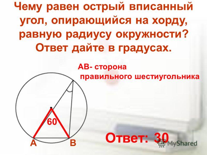 Чему равен острый вписанный угол, опирающийся на хорду, равную радиусу окружности? Ответ дайте в градусах. АВ АВ- сторона правильного шестиугольника 60 Ответ: 30