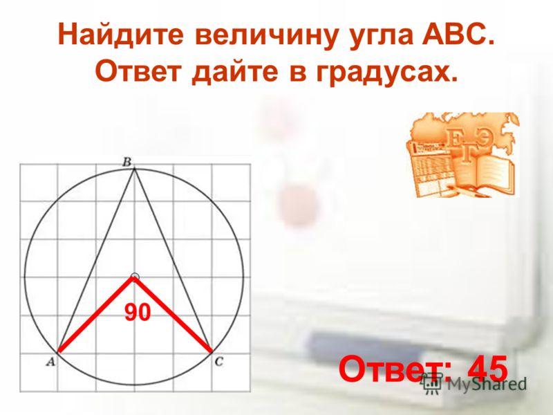 Найдите величину угла ABC. Ответ дайте в градусах. 90 Ответ: 45