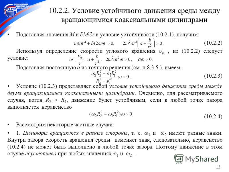 13 10.2.2. Условие устойчивого движения среды между вращающимися коаксиальными цилиндрами Подставляя значения M и M/r в условие устойчивости (10.2.1), получим: (10.2.2) Используя определение скорости углового вращения υ, из (10.2.2) следует условие: