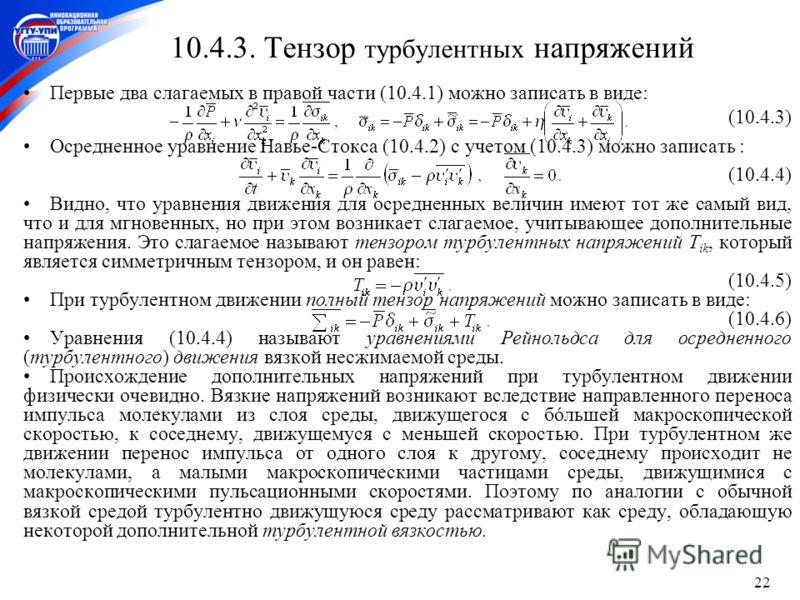 22 10.4.3. Тензор турбулентных напряжений Первые два слагаемых в правой части (10.4.1) можно записать в виде: (10.4.3) Осредненное уравнение Навье-Стокса (10.4.2) с учетом (10.4.3) можно записать : (10.4.4) Видно, что уравнения движения для осредненн