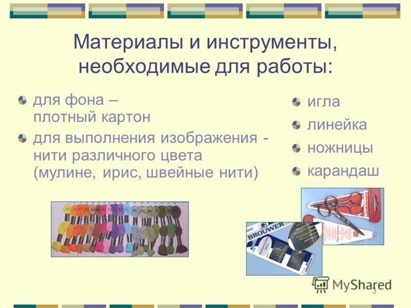 3 Материалы и инструменты, необходимые для работы: для фона – плотный картон для выполнения изображения - нити различного цвета (мулине, ирис, швейные нити) игла линейка ножницы карандаш