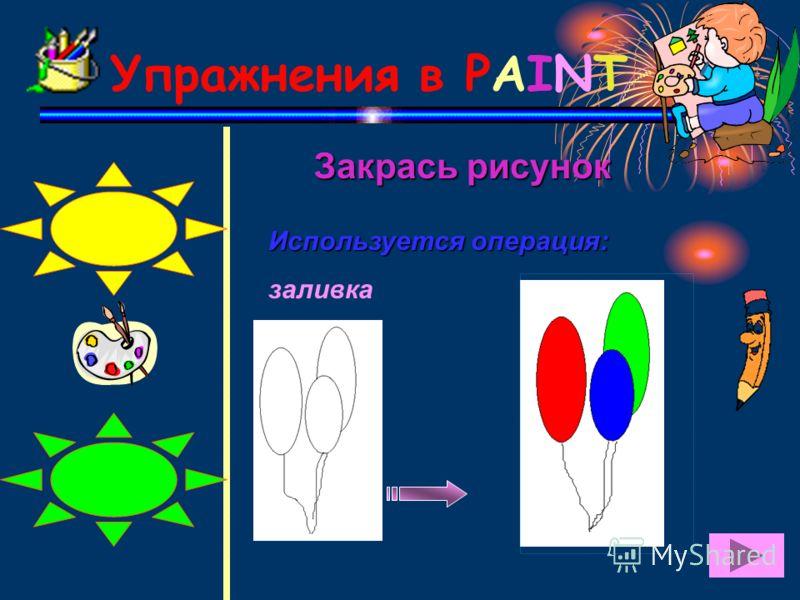 Упражнения в PAINT Закрась рисунок Закрась рисунок Используется операция: заливка