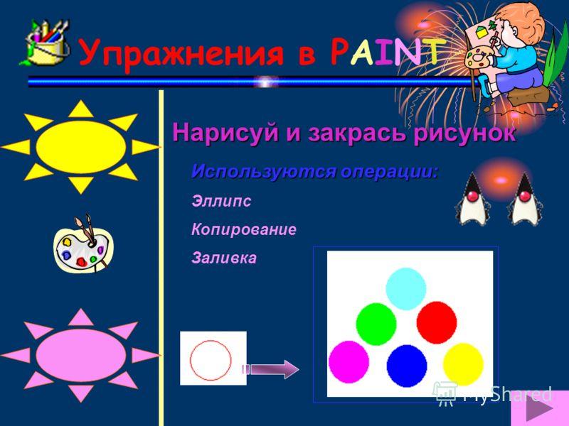 Упражнения в PAINT Нарисуй и закрась рисунок Используются операции: Эллипс Копирование Заливка