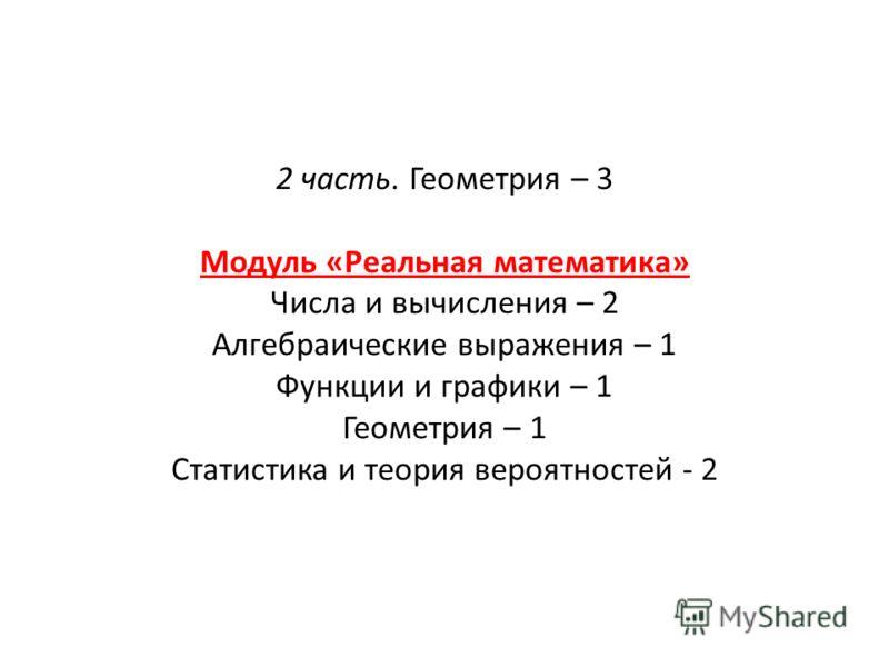 2 часть. Геометрия – 3 Модуль «Реальная математика» Числа и вычисления – 2 Алгебраические выражения – 1 Функции и графики – 1 Геометрия – 1 Статистика и теория вероятностей - 2