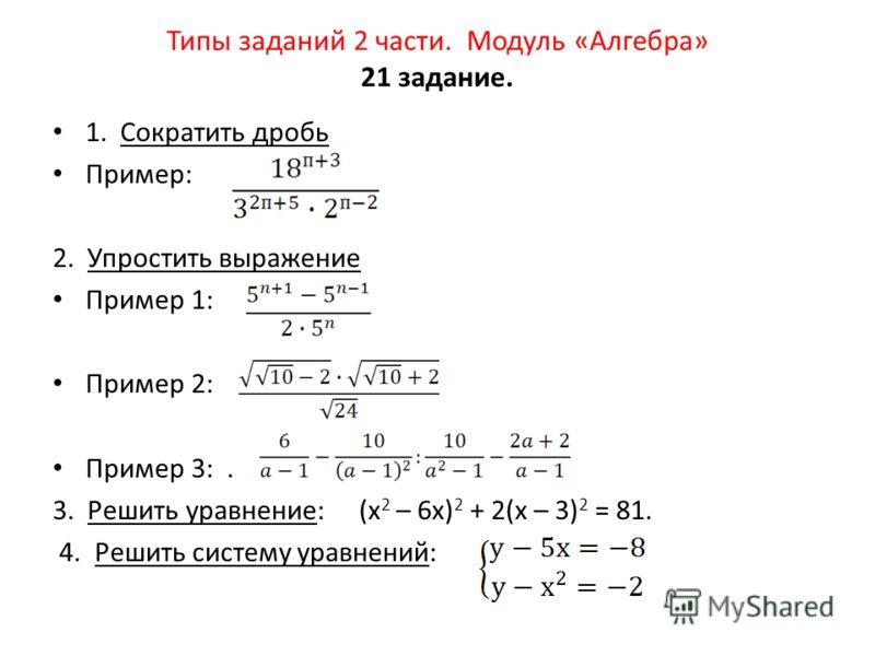 Типы заданий 2 части. Модуль «Алгебра» 21 задание. 1. Сократить дробь Пример: 2. Упростить выражение Пример 1: Пример 2: Пример 3:. 3. Решить уравнение: (х 2 – 6х) 2 + 2(х – 3) 2 = 81. 4. Решить систему уравнений: