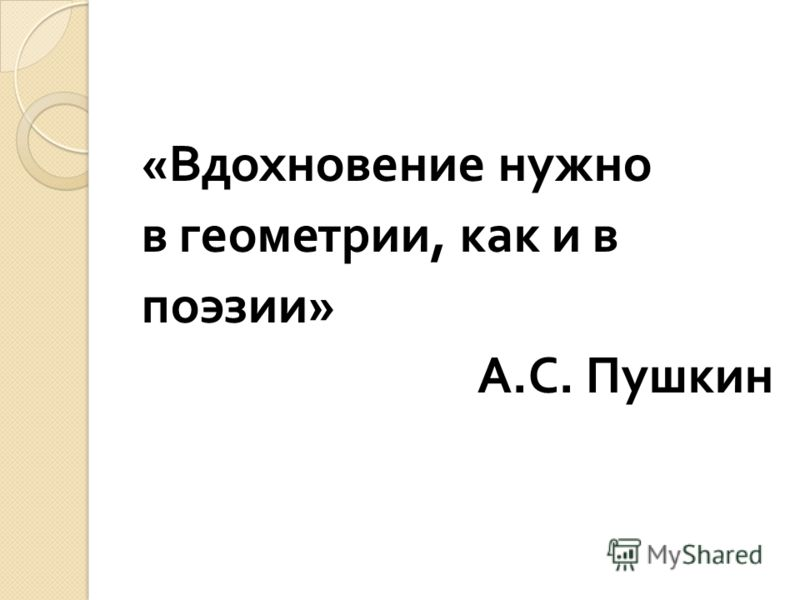 « Вдохновение нужно в геометрии, как и в поэзии » А. С. Пушкин