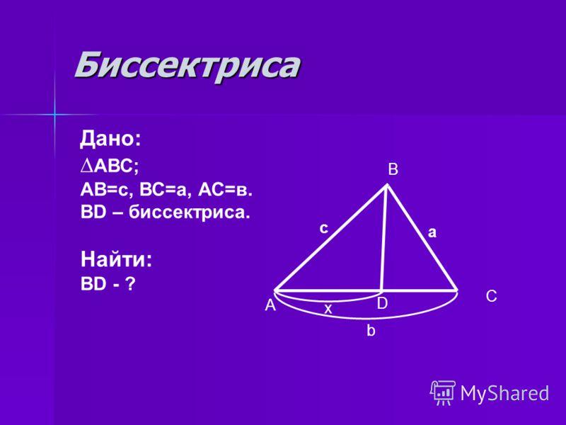 Биссектриса Дано: АВС; АВ=с, ВС=а, АС=в. ВD – биссектриса. Найти: ВD - ? А B C D x b c a