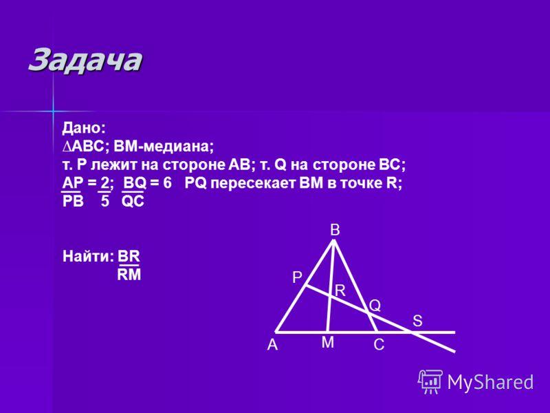 Задача Дано: АВС; ВМ-медиана; т. Р лежит на стороне АВ; т. Q на стороне ВС; АР = 2; BQ = 6 PQ пересекает ВМ в точке R; РВ 5 QC Найти: BR RM В А Р С М R Q S
