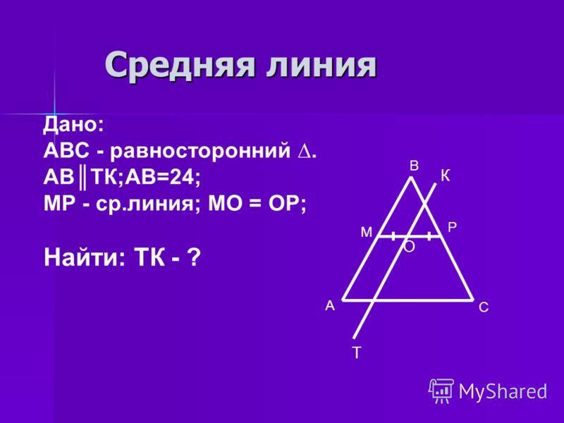 Средняя линия С В М Р А Дано: АВС - равносторонний. АВТК;АВ=24; МР - ср.линия; МО = ОР; Найти: ТК - ? К Т О