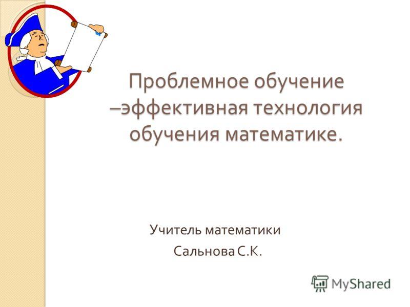 Проблемное обучение – эффективная технология обучения математике. Учитель математики Сальнова С. К.